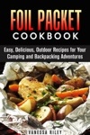 Foil Packet Cookbook 45 Easy Delicious Outdoor Recipes For Your Camping And Backpacking Adventures
