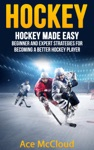 Hockey Hockey Made Easy Beginner And Expert Strategies For Becoming A Better Hockey Player