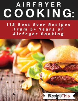 Airfryer Cooking: 118 Best Ever Recipes From 5+ Years Of Philips Airfryer Cooking - Recipe This book