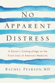 No Apparent Distress: A Doctor's Coming of Age on the Front Lines of American Medicine - Rachel Pearson MD