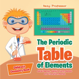 The Periodic Table Of Elements Alkali Metals Alkaline Earth Metals And Transition Metals Children S Chemistry Book