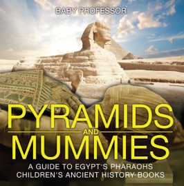 PYRAMIDS AND MUMMIES: A GUIDE TO EGYPTS PHARAOHS-CHILDRENS ANCIENT HISTORY BOOKS