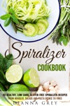 Spiralizer Cookbook 40 Healthy Low Carb Gluten Free Spiralizer Recipes From Noodles Salads And Pasta Dishes To Fries