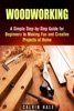 Woodworking: A Simple Step-by-Step Guide for Beginners to Making Fun and Creative Projects at Home
