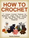 How To Crochet 11 Unique Crochet Patterns For Beginners Learn How To Crochet A Hat And Many Other Things With These Easy Crochet Patterns