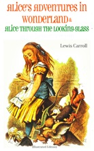 Alice's Adventures in Wonderland & Alice Through the Looking-Glass Alice in Wonderland (Illustrated Edition)