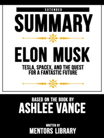 Extended Summary Elon Musk Tesla Spacex And The Quest For A Fantastic Future Based On The Book By Ashlee Vance