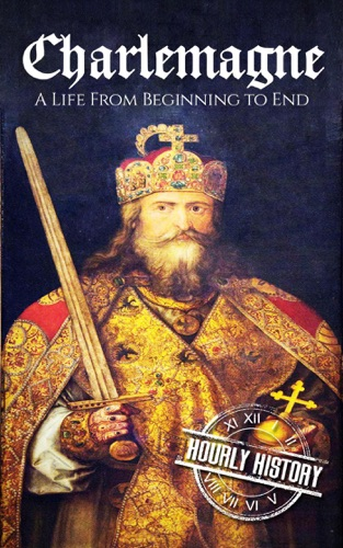 Hourly History - Charlemagne: A Life From Beginning to End
