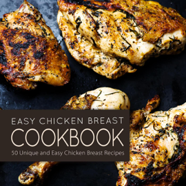 Easy Chicken Breast Cookbook: 50 Unique and Easy Chicken Breast Recipes