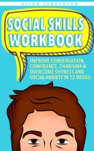 Social Skills Workbook: Improve Conversation, Confidence, Charisma & Overcome Shyness and Social Anxiety in 12 Weeks