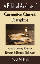 A Biblical Analysis Of Corrective Church Discipline: God's Loving Plan To Rescue And Restore Believers