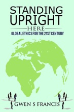 Standing Upright Here: Global Ethics For The 21st Century