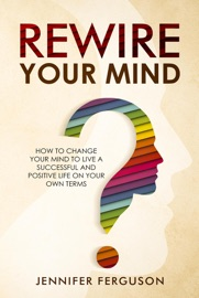 Rewire Your Mind How To Change Your Mind To Live A Successful And Positive Life On Your Own Terms