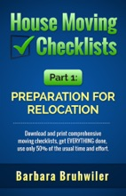 House Moving Checklists, Part 1: Preparation for Relocation. (Download and Print Comprehensive Moving Checklists, Get EVERYTHING Done, Use Only 50% of the Usual Time and Effort.)