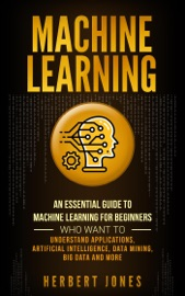 Machine Learning An Essential Guide To Machine Learning For Beginners Who Want To Understand Applications Artificial Intelligence Data Mining Big Data And More