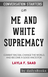 Me And White Supremacy Combat Racism Change The World And Become A Good Ancestor By Layla F Saad Conversation Starters