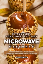 Introducing Some Sweet And Easy Microwave Desserts: This Cookbook Will Be Your Guide To Prepare Some Sweet Treats In No Time