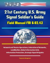 21st Century U.S. Army Signal Soldier's Guide: Field Manual FM 6-02.43 - Network and Theater Operations, Federation of Networks, LandWarNet, Global Information Grid, Information Protection, Strategic Signal Brigades