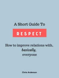 A Short Guide to Respect: How to Improve Relations With, Basically, Everyone PDF Download