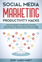 Social Media Marketing Productivity Hacks: Beat Procrastination And Sell More By Using Time Management Strategies And Tools To Help Your Business Grow on Instagram, YouTube, Facebook And More in 2020