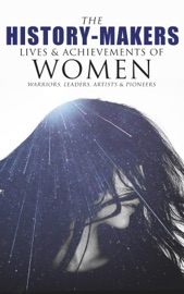 The History Makers Lives Achievements Of Women Warriors Leaders Artists Pioneers