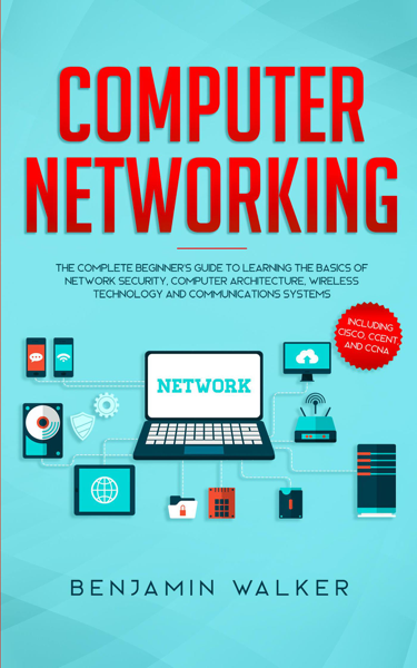 Computer Networking: The Complete Beginner's Guide to Learning the Basics of Network Security, Computer Architecture, Wireless Technology and Communications Systems (Including Cisco, CCENT, and CCNA)