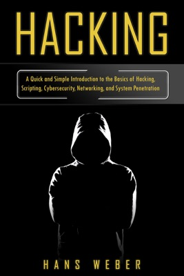 Hacking: A Quick and Simple Introduction to the Basics of Hacking, Scripting, Cybersecurity, Networking, and System Penetration