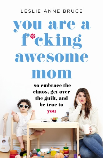 You Are a F*cking Awesome Mom - Leslie Anne Bruce