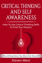 Critical Thinking and Self-Awareness: How to Use Critical Thinking Skills to Find Your Passion: Plus 20 Questions You Must Ask Yourself