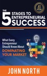 The 5 Stages To Entrepreneurial Success What Every Entrepreneur Should Know About Dominating Your Market