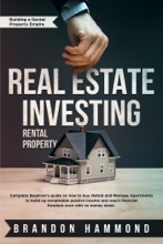 Real Estate Investing – Rental Property: Complete Beginner's Guide on how to Buy, Rehab and Manage Apartments to Build up Remarkable Passive Income and Reach Financial Freedom even with no Money Down