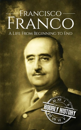 Hourly History - Francisco Franco: A Life From Beginning to End