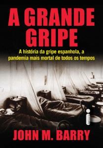 A Grande Gripe: A História da Gripe Espanhola, a Pandemia Mais Mortal de Todos os Tempos Book Cover