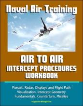 Naval Air Training: Air to Air Intercept Procedures Workbook - Pursuit, Radar, Displays and Flight Path Visualization, Intercept Geometry Fundamentals, Counterturn, Missiles
