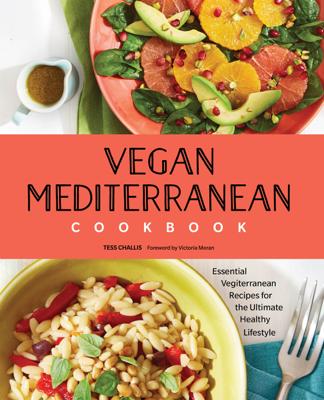 Tess Challis - Vegan Mediterranean Cookbook: Essential Vegiterranean Recipes for the Ultimate Healthy Lifestyle book