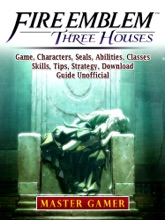 Fire Emblem Three Houses Game, Characters, Seals, Abilities, Classes, Skills, Tips, Strategy, Download, Guide Unofficial