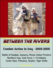 Between The Rivers: Combat Action In Iraq - 2003-2005, Battle Of Hawijah, Samarra, Mosul, Anbar Province, Northern Iraq. Task Force 1-16 Infantry, Carter Ham, Petraeus, Stryker, Tiger Strike
