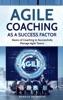 Agile Coaching As A Success Factor: Basics Of Coaching To Successfully Manage Agile Teams