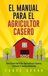 El Manual Para El Agricultor Casero: Una Guía Fácil De Agricultura Casera, Urbana Y Autosuficiente Book Cover