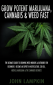 Grow Potent Marijuana, Cannabis & Weed Fast: The Ultimate Guide To Growing Weed Indoors & Outdoors For Beginners - Become An Expert In Horticulture, CBD Oil, Medical Marijuana & The Cannabis Business