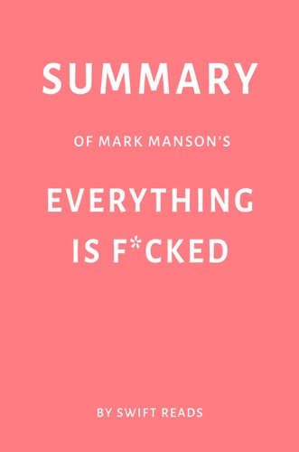 Swift Reads - Summary of Mark Manson's Everything Is F*cked by Swift Reads