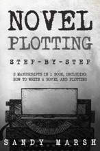 Novel Plotting: Step-by-Step  2 Manuscripts in 1 Book  Essential Fiction Plotting, Plot Outline and Novel Plot Writing Tricks Any Writer Can Learn