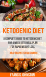 Ketogenic Diet: A Complete Guide to Ketogenic Diet for 4 Week Keto Meal Plan for Rapid Weight Loss (Keto Recipes for Beginners)