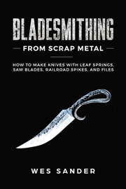 Bladesmithing From Scrap Metal: How to Make Knives With Leaf Springs, Saw Blades, Railroad Spikes, and Files
