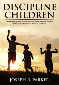 Discipline Children: How to Discipline Children Positively and Help Them Develop Self-Control, Resilience and More Book Cover