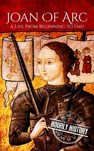 Hourly History - Joan of Arc: A Life From Beginning to End