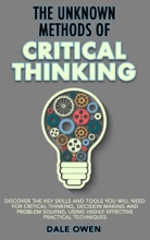 The Unknown Methods Of Critical Thinking: Discover The Key Skills And Tools You Will Need For Critical Thinking, Decision Making And Problem Solving, Using Highly Effective Practical Techniques