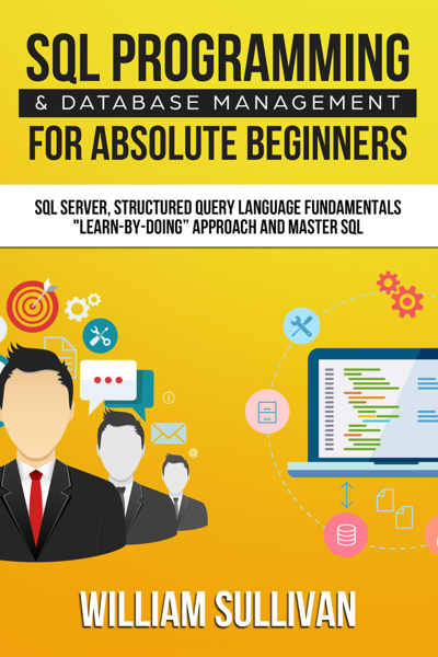 SQL Programming & Database Management For Absolute Beginners SQL Server, Structured Query Language Fundamentals: 'Learn - By Doing' Approach And Master SQL