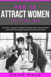 How to Attract Women: The Right Way - The Only 7 Steps You Need to Master What Women Want, Attraction Techniques and How to Pick Up Today