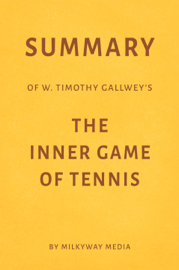 Summary of W. Timothy Gallwey's The Inner Game of Tennis by Milkyway Media